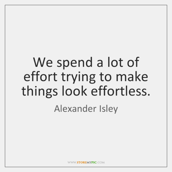 We spend a lot of effort trying to make things look effortless.