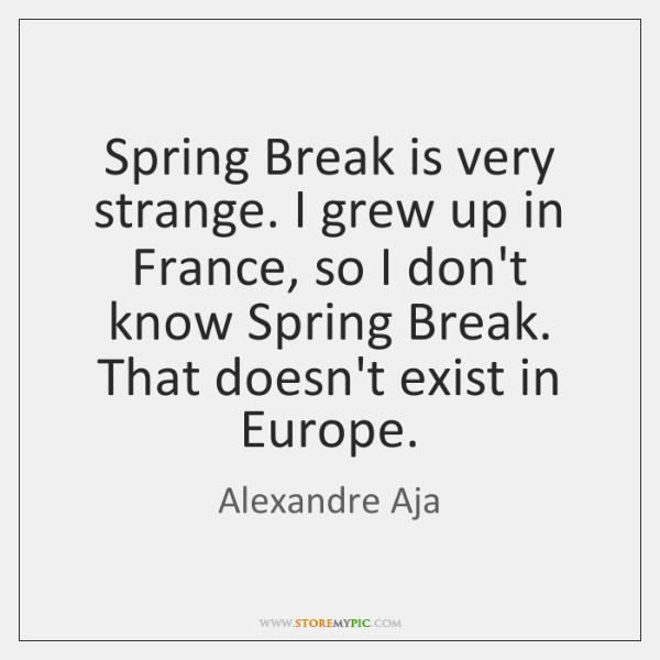 Spring Break is very strange. I grew up in France, so I ...