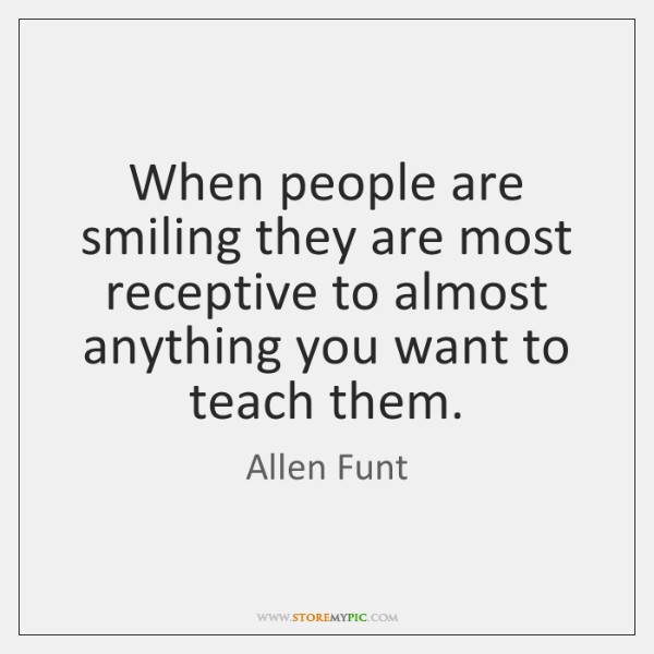 When people are smiling they are most receptive to almost anything you ...