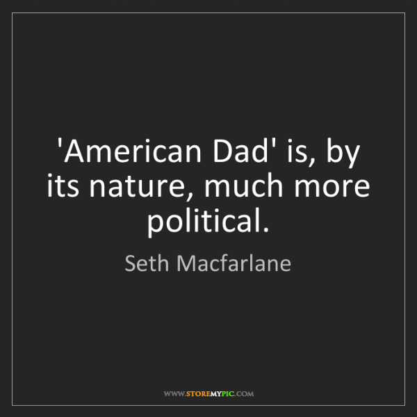 Seth Macfarlane: 'American Dad' is, by its nature, much more political.