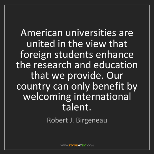 Robert J. Birgeneau: American universities are united in the view that foreign...