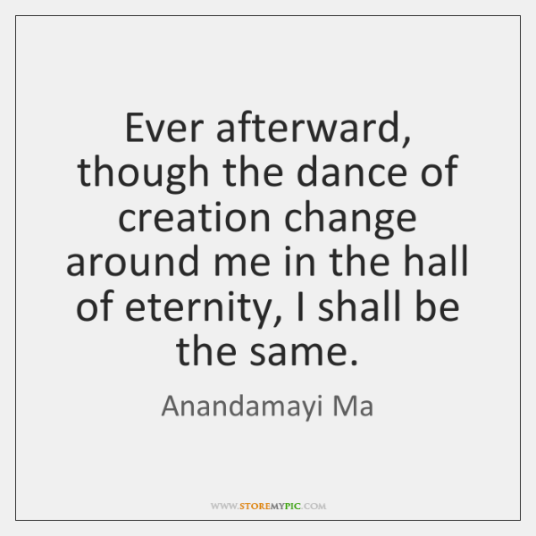 Ever afterward, though the dance of creation change around me in the ...