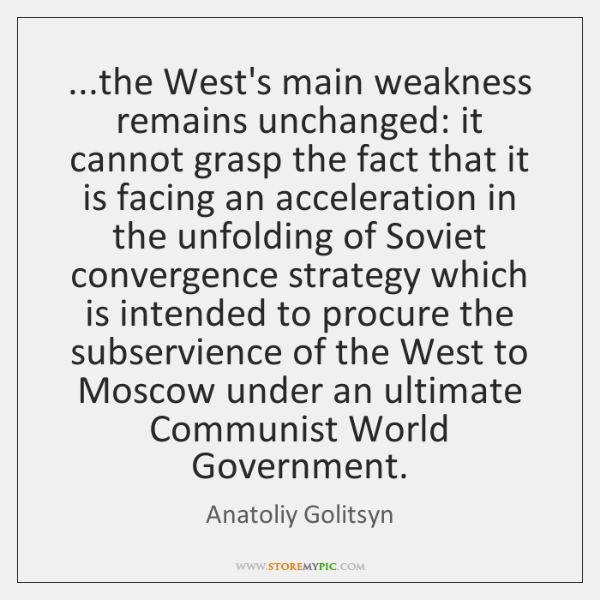 ...the West's main weakness remains unchanged: it cannot grasp the fact that ...