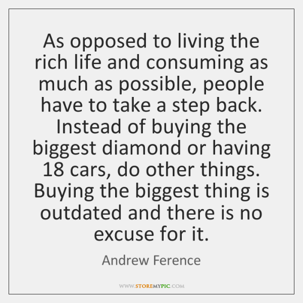 As opposed to living the rich life and consuming as much as ...