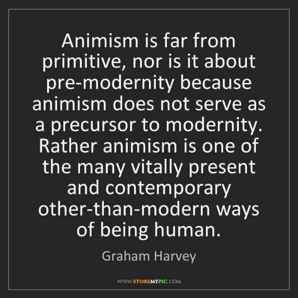 Graham Harvey: Animism is far from primitive, nor is it about pre-modernity...