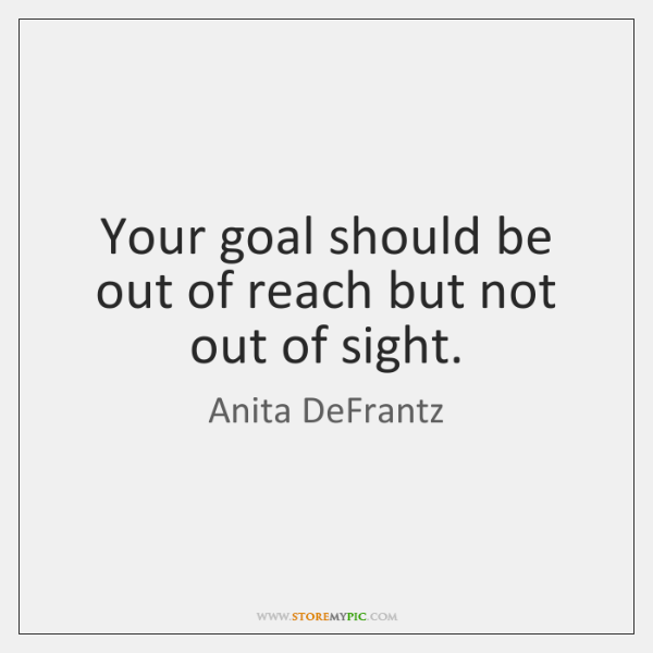Your goal should be out of reach but not out of sight.