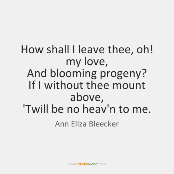 How shall I leave thee, oh! my love,   And blooming progeny?   If ...