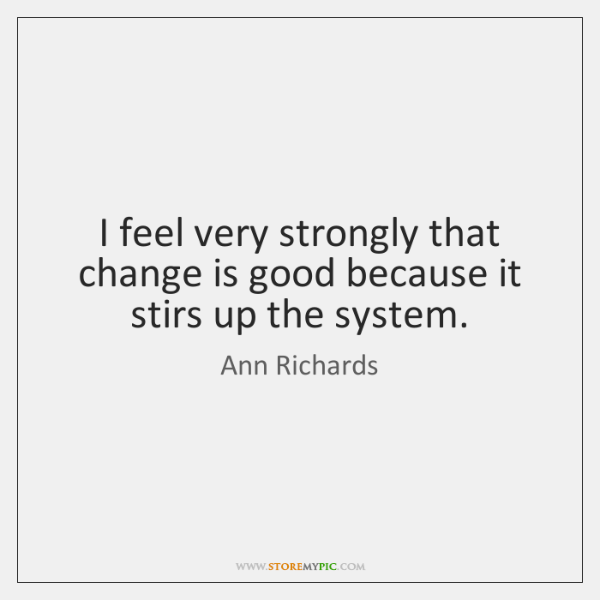 I feel very strongly that change is good because it stirs up ...