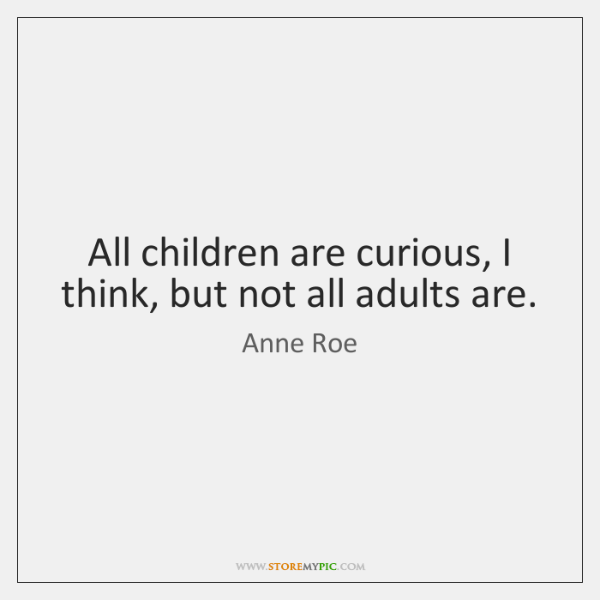 All children are curious, I think, but not all adults are.