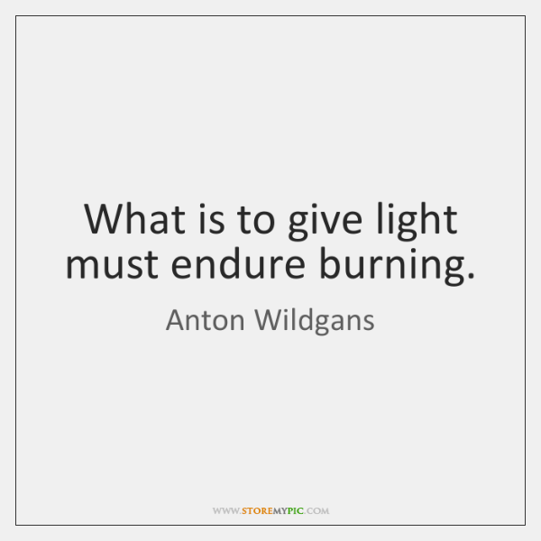 What is to give light must endure burning.