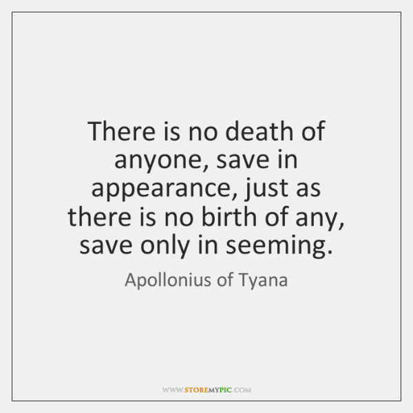 There is no death of anyone, save in appearance, just as   there ...