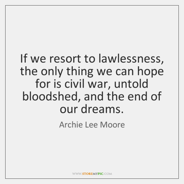 If we resort to lawlessness, the only thing we can hope for ...