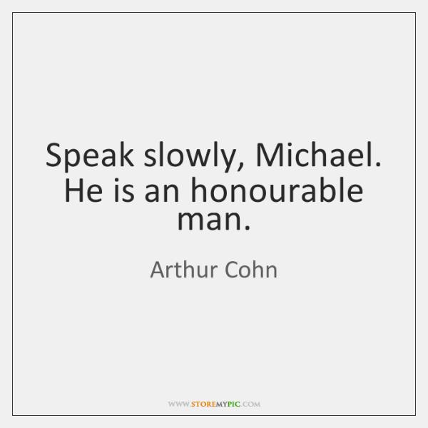 Speak slowly, Michael. He is an honourable man.