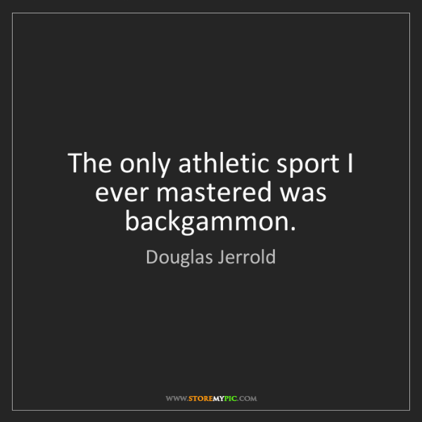 Douglas Jerrold: The only athletic sport I ever mastered was backgammon.