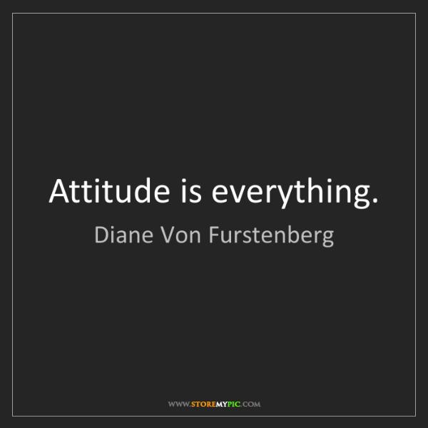Diane Von Furstenberg: Attitude is everything.