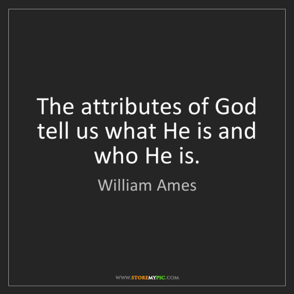 William Ames: The attributes of God tell us what He is and who He is.