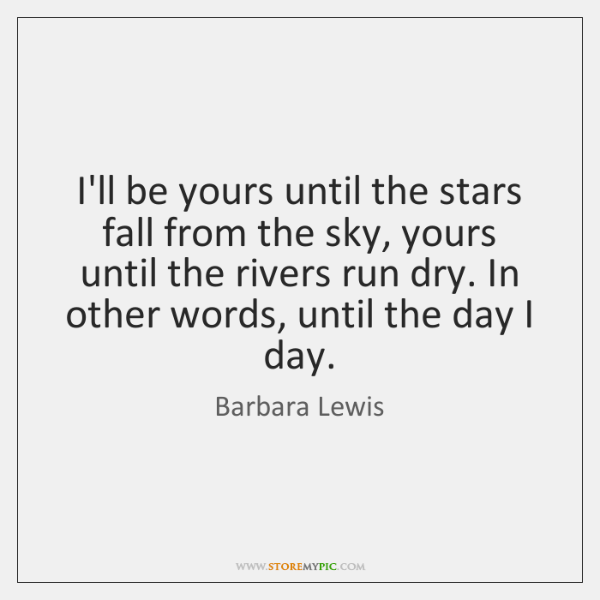 I'll be yours until the stars fall from the sky, yours until ...