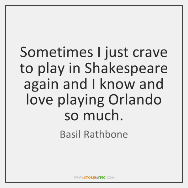 Sometimes I just crave to play in Shakespeare again and I know ...