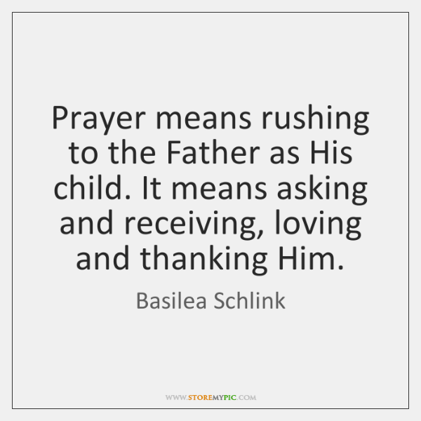 Prayer means rushing to the Father as His child. It means asking ...
