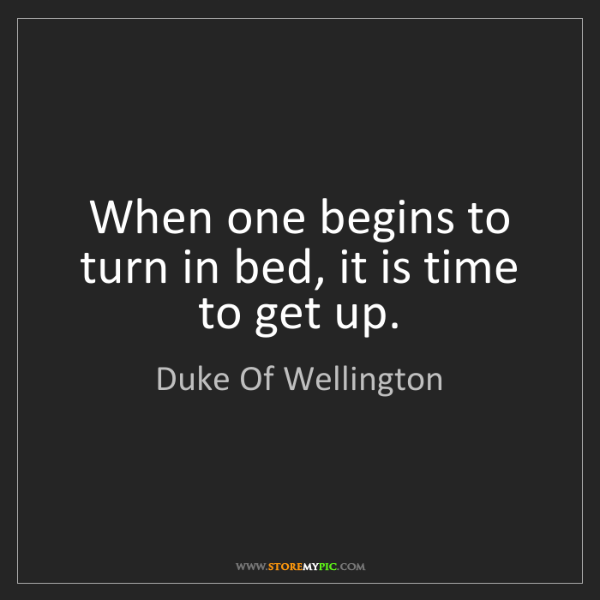 Duke Of Wellington: When one begins to turn in bed, it is time to get up.