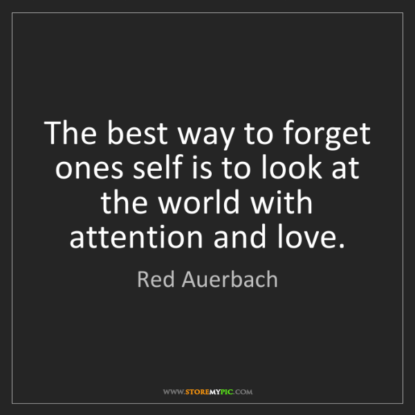 Red Auerbach: The best way to forget ones self is to look at the world...
