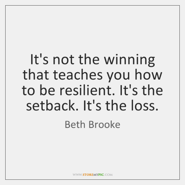 It's not the winning that teaches you how to be resilient. It's ...
