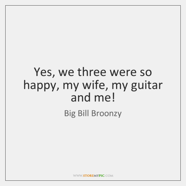 Yes, we three were so happy, my wife, my guitar and me!