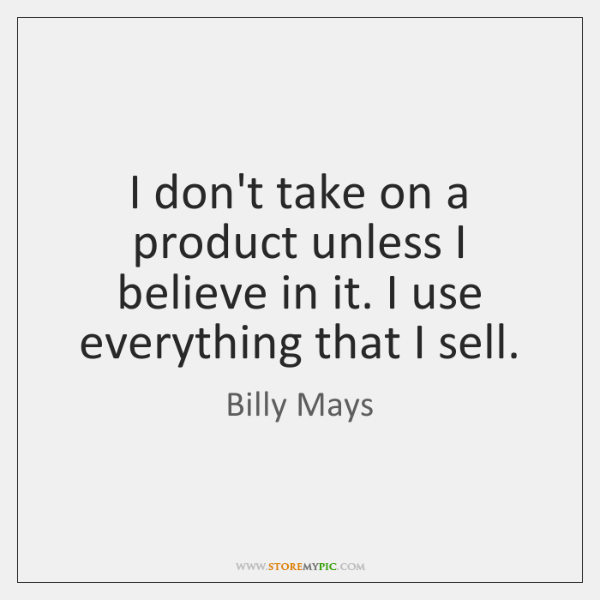 I don't take on a product unless I believe in it. I ...
