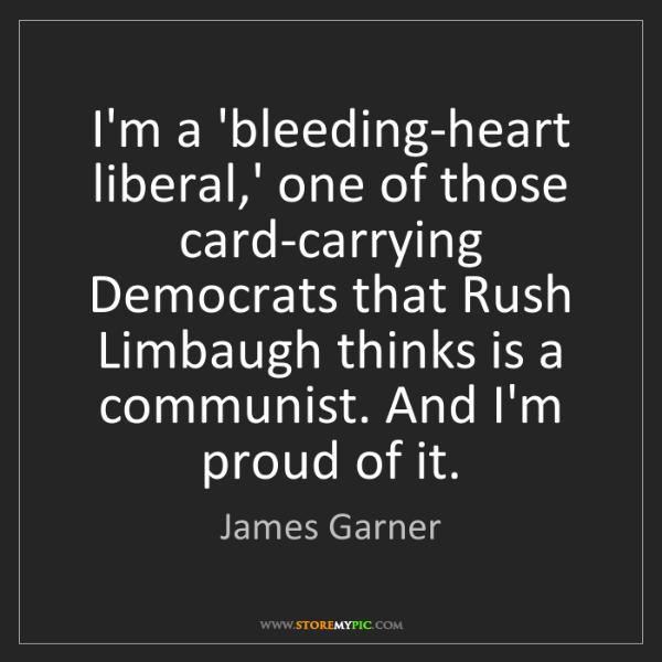 James Garner: I'm a 'bleeding-heart liberal,' one of those card-carrying...