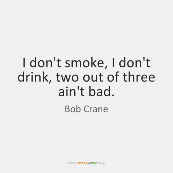 I don't smoke, I don't drink, two out of three ain't bad.