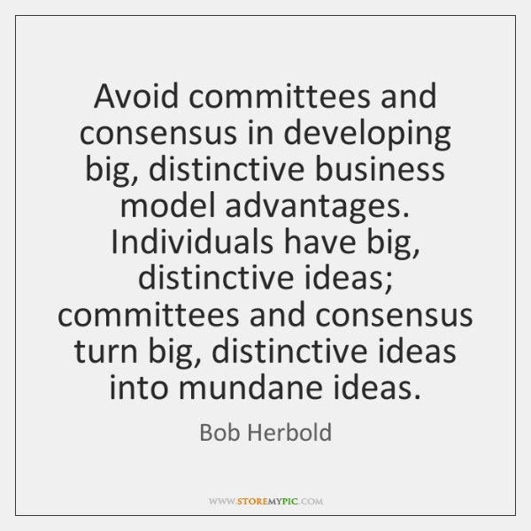 Avoid committees and consensus in developing big, distinctive business model advantages. Individuals