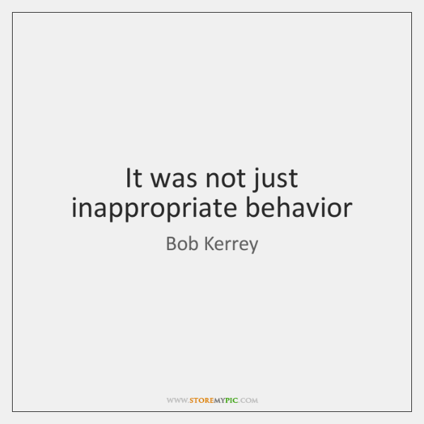 It was not just inappropriate behavior