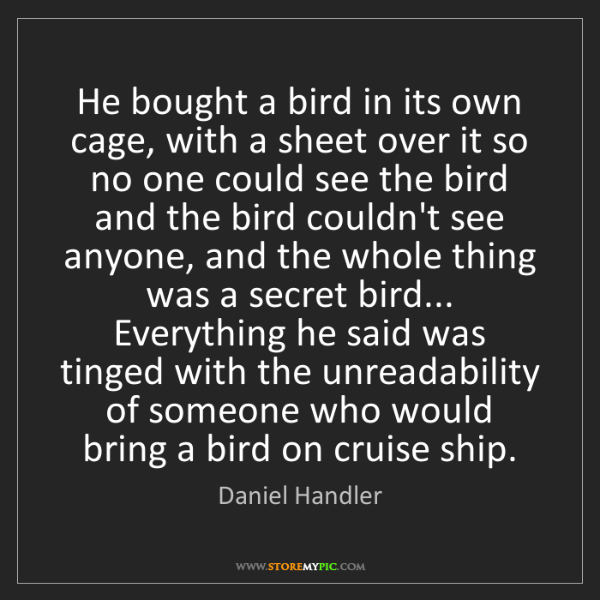 Daniel Handler: He bought a bird in its own cage, with a sheet over it...