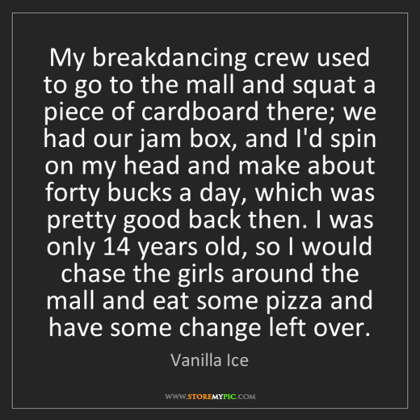 Vanilla Ice: My breakdancing crew used to go to the mall and squat...