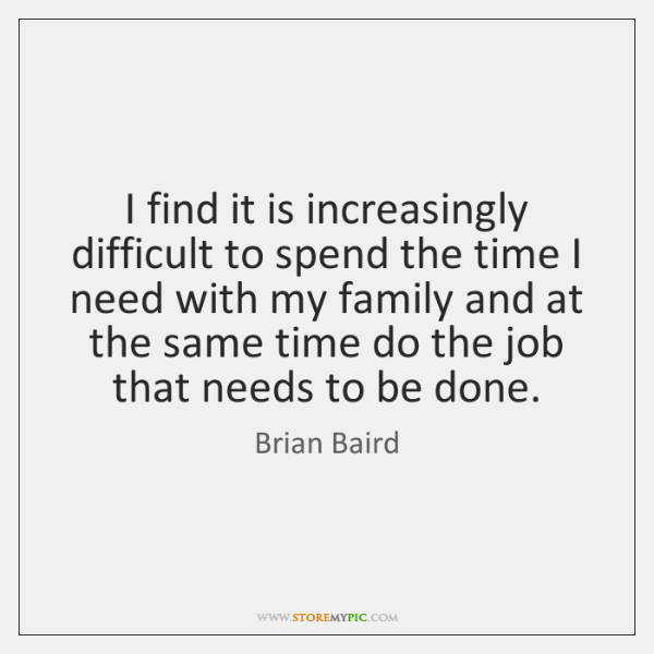 I find it is increasingly difficult to spend the time I need ...