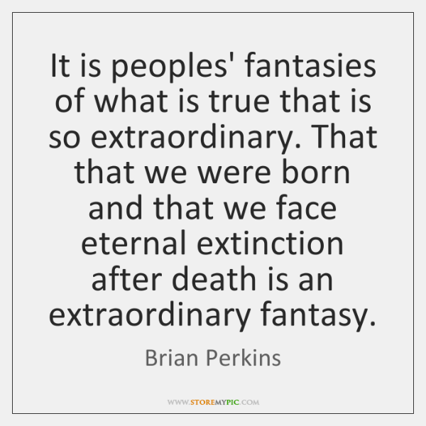 It is peoples' fantasies of what is true that is so extraordinary. ...