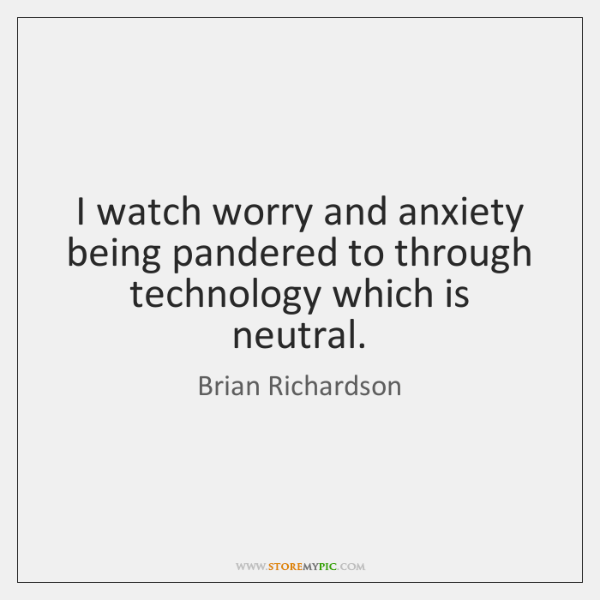 I watch worry and anxiety being pandered to through technology which is ...