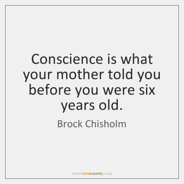 Conscience is what your mother told you before you were six years ...