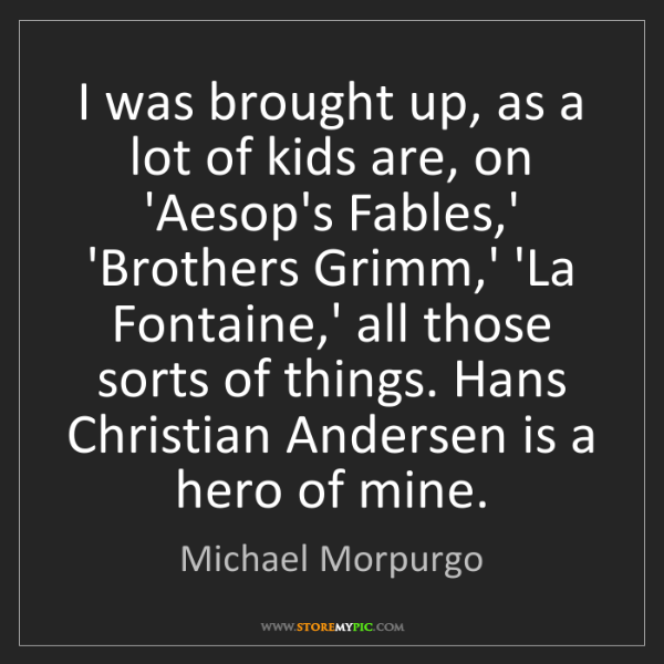 Michael Morpurgo: I was brought up, as a lot of kids are, on 'Aesop's Fables,'...