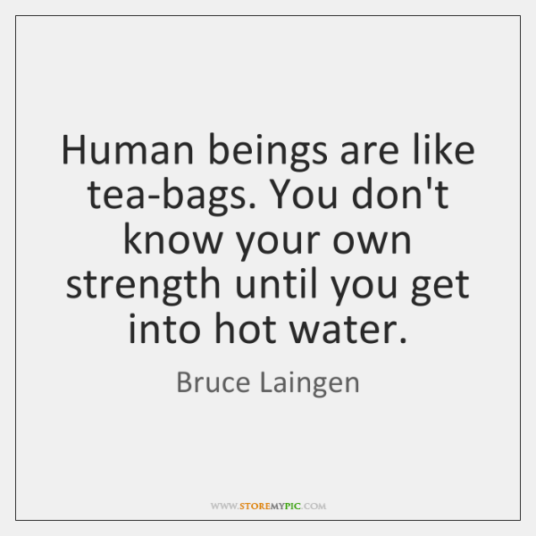 Human beings are like tea-bags. You don't know your own strength until ...