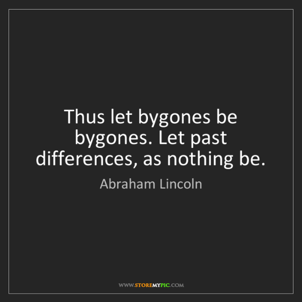 Abraham Lincoln: Thus let bygones be bygones. Let past differences, as...