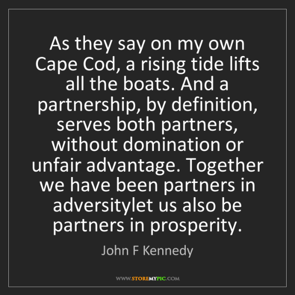 John F Kennedy: As they say on my own Cape Cod, a rising tide lifts all...