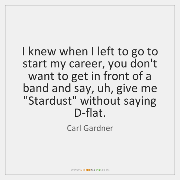 I knew when I left to go to start my career, you ...