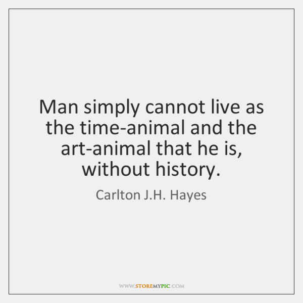 Man simply cannot live as the time-animal and the art-animal that he ...