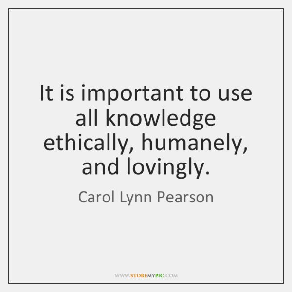 It is important to use all knowledge ethically, humanely, and lovingly.