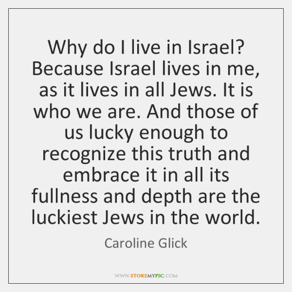 Why do I live in Israel? Because Israel lives in me, as ...