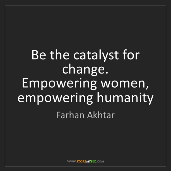 Farhan Akhtar: Be the catalyst for change.   Empowering women, empowering...