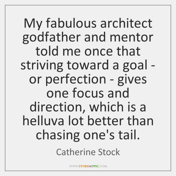My fabulous architect godfather and mentor told me once that striving toward ...