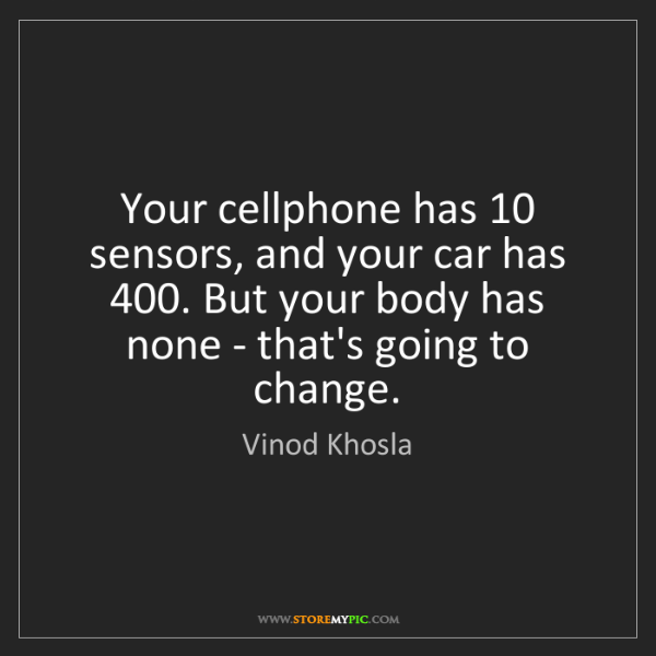 Vinod Khosla: Your cellphone has 10 sensors, and your car has 400....