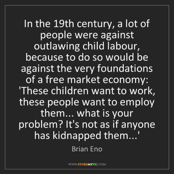 Brian Eno: In the 19th century, a lot of people were against outlawing...